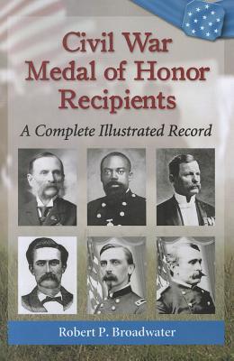Civil War Medal of Honor Recipients By Broadwater, Robert P.